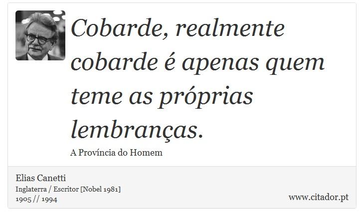 Cobarde, realmente cobarde é apenas quem teme as próprias lembranças. - Elias Canetti - Frases