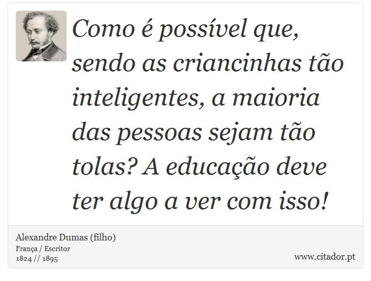 Como é possível que, sendo as criancinhas tão inteligentes, a maioria das pessoas sejam tão tolas? A educação deve ter algo a ver com isso! - Alexandre Dumas (filho) - Frases