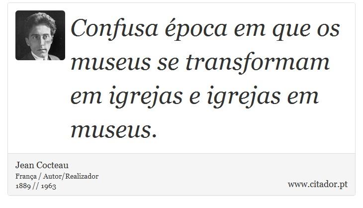 Confusa época em que os museus se transformam em igrejas e igrejas em museus. - Jean Cocteau - Frases