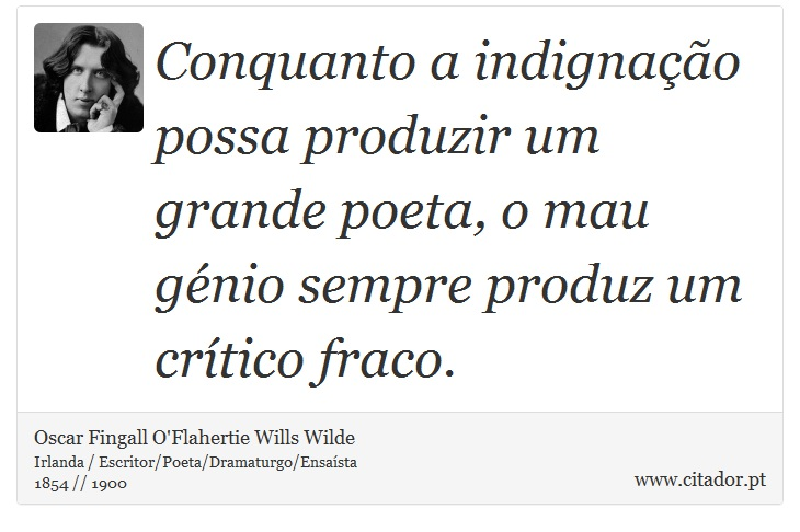 Conquanto a indignação possa produzir um grande poeta, o mau génio sempre produz um crítico fraco. - Oscar Fingall O'Flahertie Wills Wilde - Frases