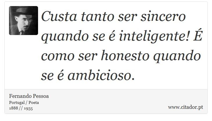 Custa tanto ser sincero quando se é inteligente! É como ser honesto quando se é ambicioso. - Fernando Pessoa - Frases