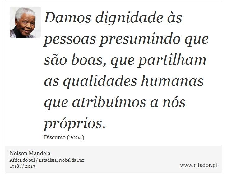 Damos dignidade às pessoas presumindo que são boas, que partilham as qualidades humanas que atribuímos a nós próprios. - Nelson Mandela - Frases
