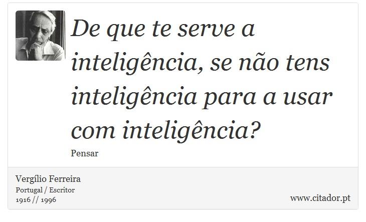 De que te serve a inteligência, se não tens inteligência para a usar com inteligência? - Vergílio Ferreira - Frases