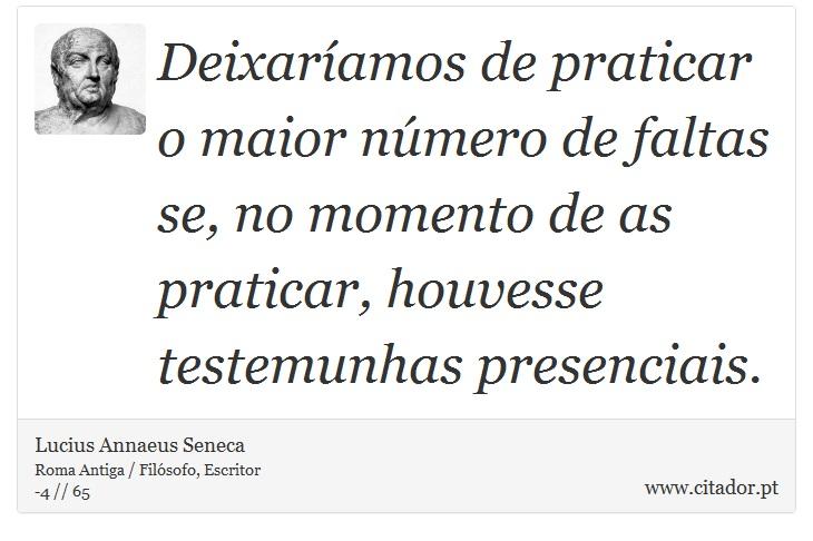Deixaríamos de praticar o maior número de faltas se, no momento de as praticar, houvesse testemunhas presenciais. - Lucius Annaeus Seneca - Frases