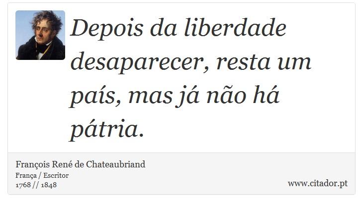 Depois da liberdade desaparecer, resta um país, mas já não há pátria. - François René de Chateaubriand - Frases