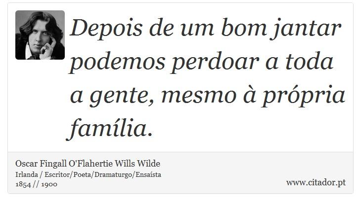Depois de um bom jantar podemos perdoar a toda a gente, mesmo à própria família. - Oscar Fingall O'Flahertie Wills Wilde - Frases