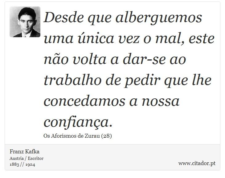 Desde que alberguemos uma única vez o mal, este não volta a dar-se ao trabalho de pedir que lhe concedamos a nossa confiança. - Franz Kafka - Frases