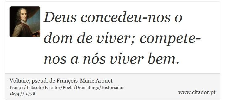 Deus concedeu-nos o dom de viver; compete-nos a nós viver bem. - Voltaire, pseud. de François-Marie Arouet - Frases
