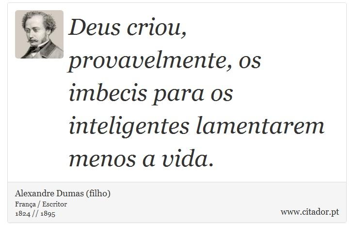 Deus criou, provavelmente, os imbecis para  os inteligentes lamentarem menos a vida. - Alexandre Dumas (filho) - Frases