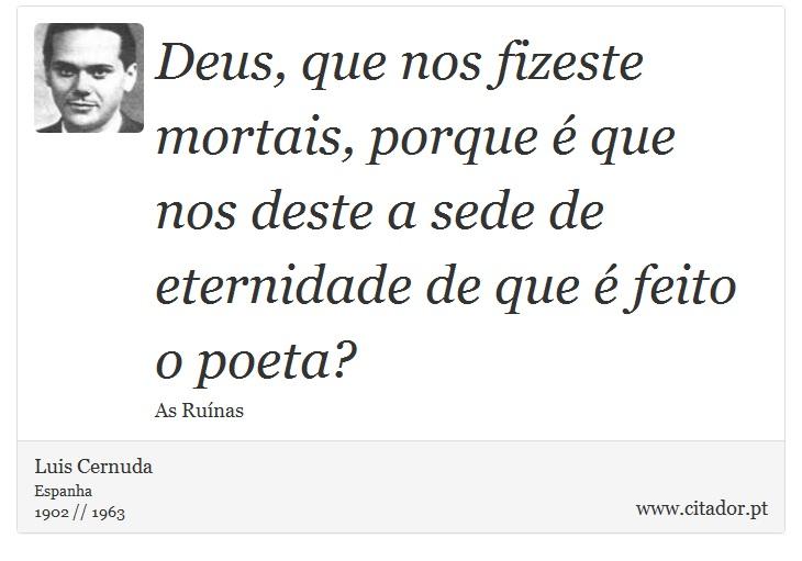 Deus, que nos fizeste mortais, porque é que nos deste a sede de eternidade de que é feito o poeta? - Luis Cernuda - Frases