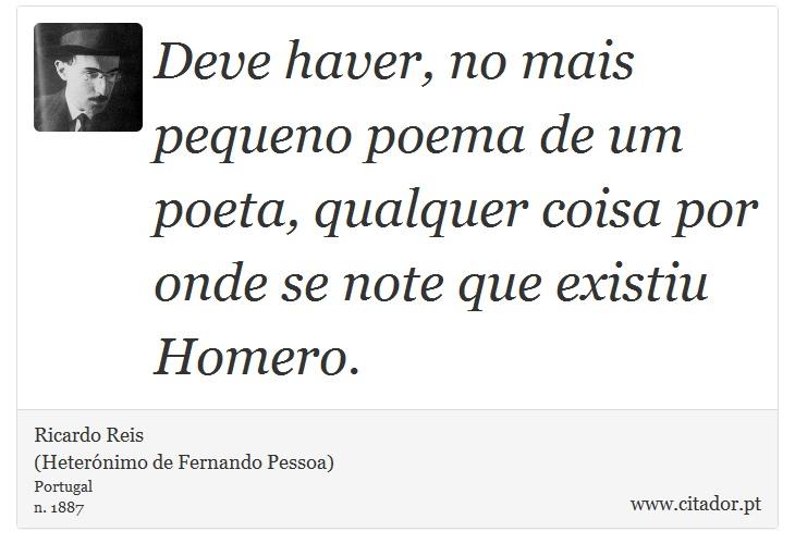 Deve haver, no mais pequeno poema de um poeta, qualquer coisa por onde se note que existiu Homero. - Ricardo Reis<BR>(Heterónimo de Fernando Pessoa) - Frases