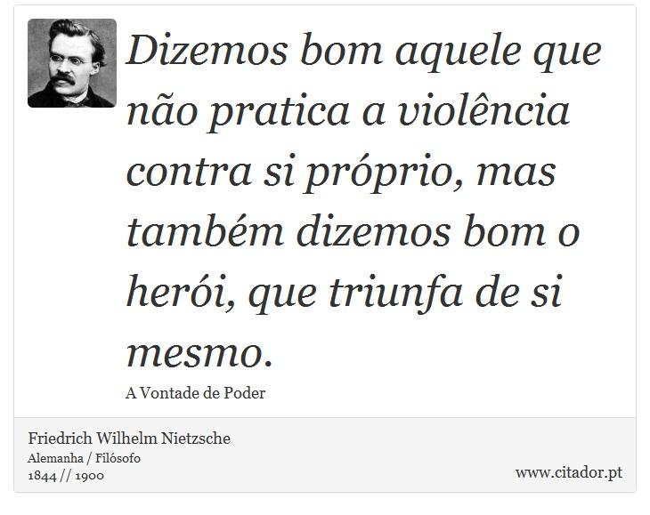 Dizemos bom aquele que não pratica a violência contra si próprio, mas também dizemos bom o herói, que triunfa de si mesmo. - Friedrich Wilhelm Nietzsche - Frases