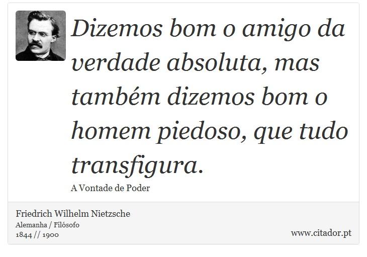 Dizemos bom o amigo da verdade absoluta, mas também dizemos bom o homem piedoso, que tudo transfigura. - Friedrich Wilhelm Nietzsche - Frases
