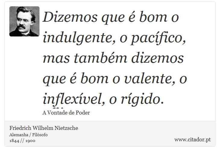 Dizemos que é bom o indulgente, o pacífico, mas também dizemos que é bom o valente, o inflexível, o rígido. - Friedrich Wilhelm Nietzsche - Frases