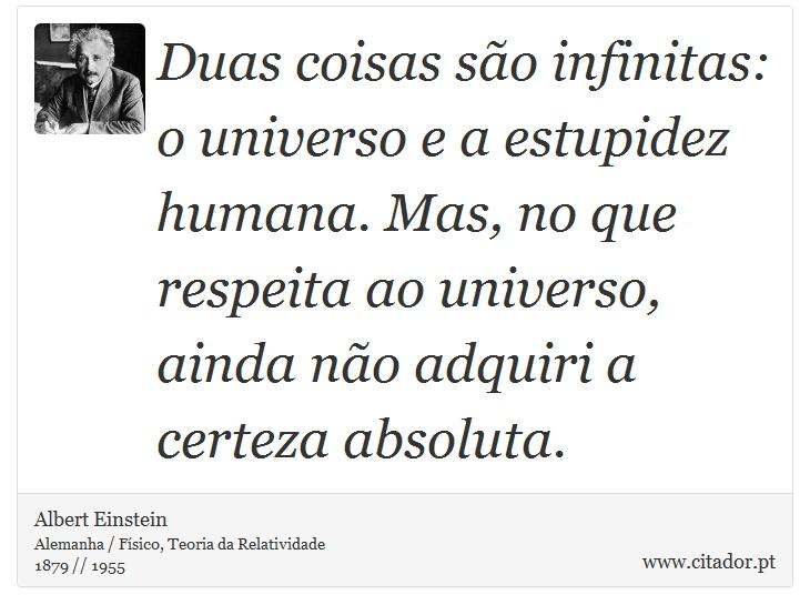 Duas coisas são infinitas: o universo e a estupidez humana. Mas, no que respeita ao universo, ainda não adquiri a certeza absoluta. - Albert Einstein - Frases