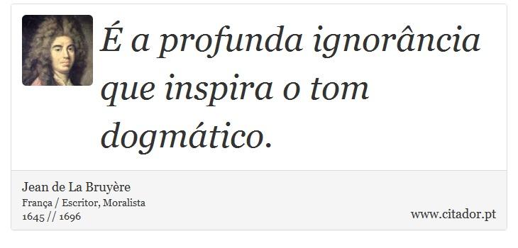 É a profunda ignorância que inspira o tom dogmático. - Jean de La Bruyère - Frases