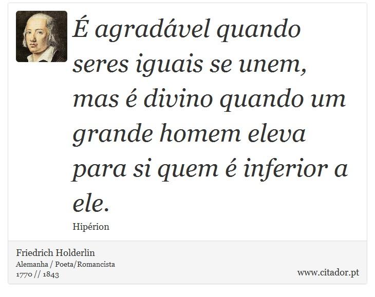 É agradável quando seres iguais se unem, mas é divino quando um grande homem eleva para si quem é inferior a ele. - Friedrich Holderlin - Frases