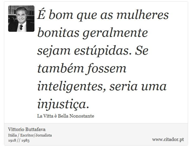 É bom que as mulheres bonitas geralmente sejam estúpidas. Se também fossem inteligentes, seria uma injustiça. - Vittorio Buttafava - Frases