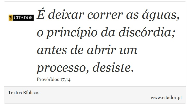 É deixar correr as águas, o princípio da discórdia; antes de abrir um processo, desiste. - Textos Bíblicos - Frases