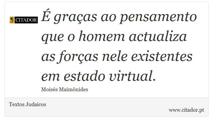É graças ao pensamento que o homem actualiza as forças nele existentes em estado virtual. - Textos Judaicos - Frases