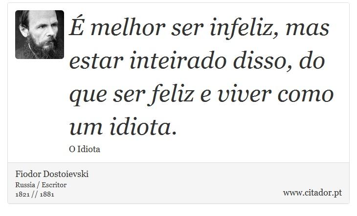 É melhor ser infeliz, mas estar inteirado disso, do que ser feliz e viver como um idiota. - Fiodor Dostoievski - Frases