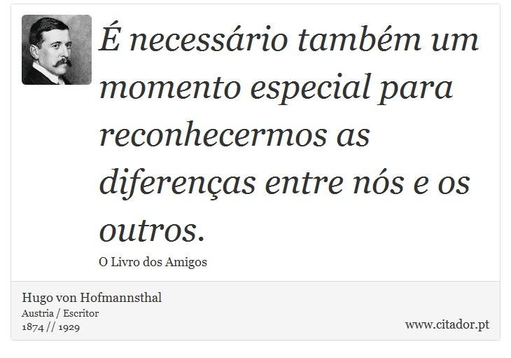 É necessário também um momento especial para reconhecermos as diferenças entre nós e os outros. - Hugo von Hofmannsthal - Frases