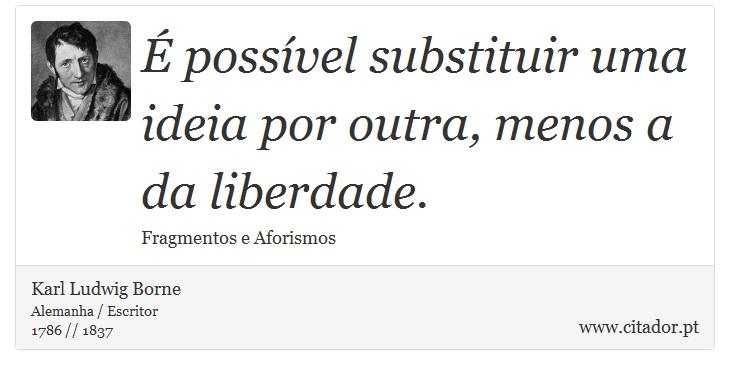 É possível substituir uma ideia por outra, menos a da liberdade. - Karl Ludwig Borne - Frases