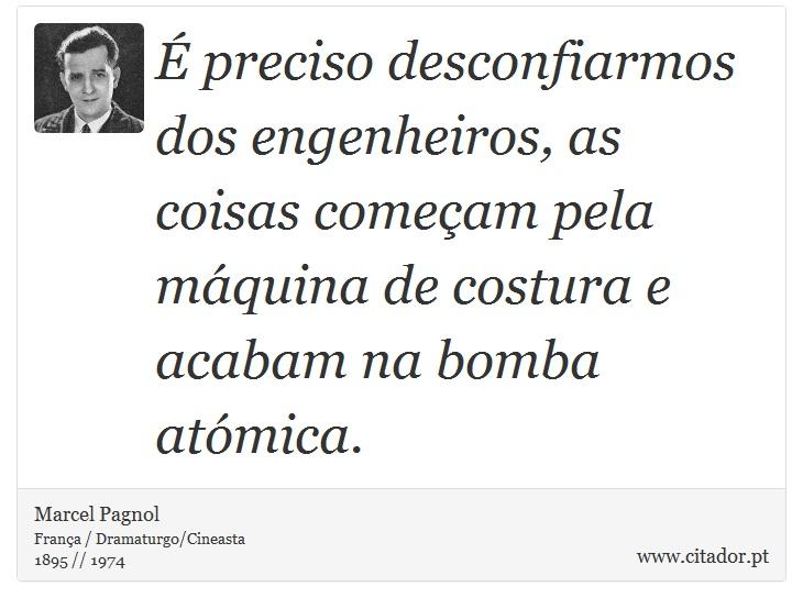 É preciso desconfiarmos dos engenheiros, as coisas começam pela máquina de costura e acabam na bomba atómica. - Marcel Pagnol - Frases