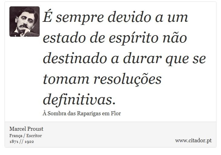 É sempre devido a um estado de espírito não destinado a durar que se tomam resoluções definitivas. - Marcel Proust - Frases