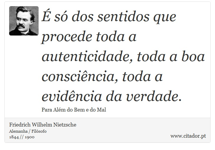 É só dos sentidos que procede toda a autenticidade, toda a boa consciência, toda a evidência da verdade. - Friedrich Wilhelm Nietzsche - Frases