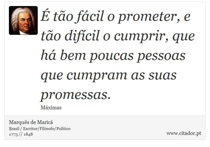 É tão fácil o prometer, e tão difícil o cumprir, que há bem poucas pessoas que cumpram as suas promessas. - Marquês de Maricá - Frases