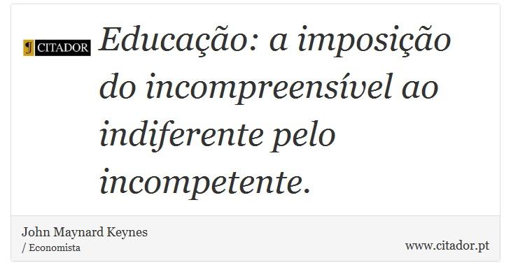 Educação: a imposição do incompreensível ao indiferente pelo incompetente. - John Maynard Keynes - Frases