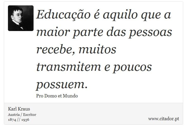 Educação é aquilo que a maior parte das pessoas recebe, muitos transmitem e poucos possuem. - Karl Kraus - Frases