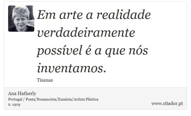 Em arte a realidade verdadeiramente possível é a que nós inventamos. - Ana Hatherly - Frases