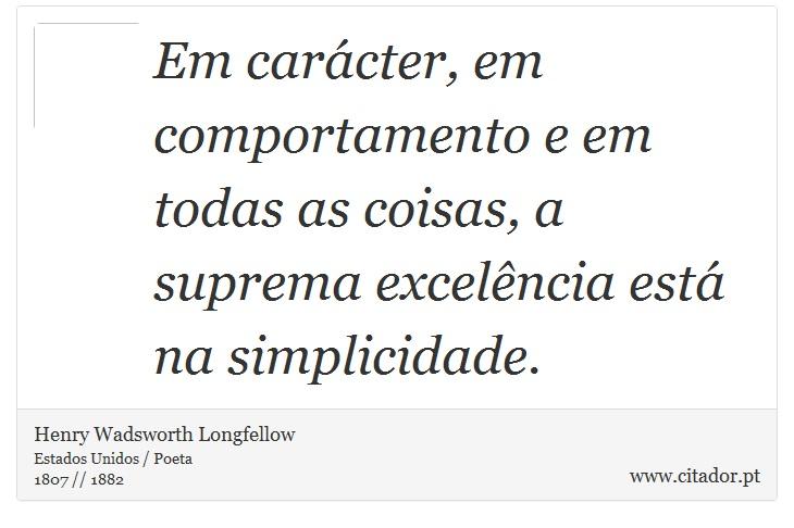 Em carácter, em comportamento e em todas as coisas, a suprema excelência está na simplicidade. - Henry Wadsworth Longfellow - Frases