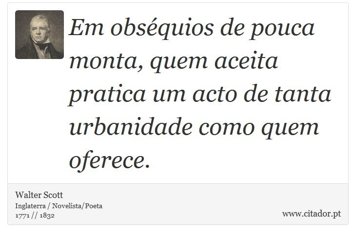 Em obséquios de pouca monta, quem aceita pratica um acto de tanta urbanidade como quem oferece. - Walter Scott - Frases