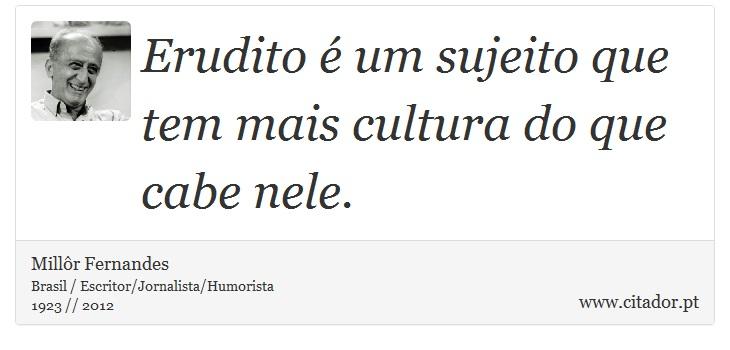 Erudito é um sujeito que tem mais cultura do que cabe nele. - Millôr Fernandes - Frases
