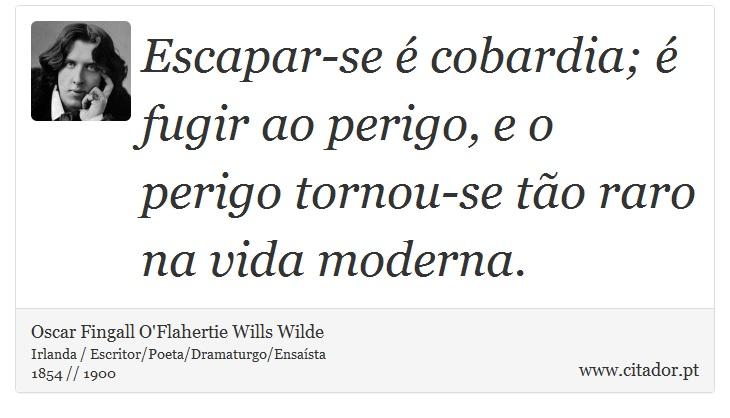Escapar-se é cobardia; é fugir ao perigo, e o perigo tornou-se tão raro na vida moderna. - Oscar Fingall O'Flahertie Wills Wilde - Frases