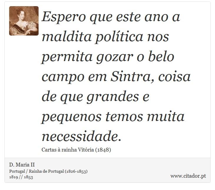 Espero que este ano a maldita política nos permita gozar o belo campo em Sintra, coisa de que grandes e pequenos temos muita necessidade. - D. Maria II - Frases