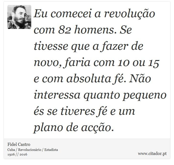 Eu comecei a revolução com 82 homens. Se tivesse que a fazer de novo, faria com 10 ou 15 e com absoluta fé. Não interessa quanto pequeno és se tiveres fé e um plano de acção. - Fidel Castro - Frases