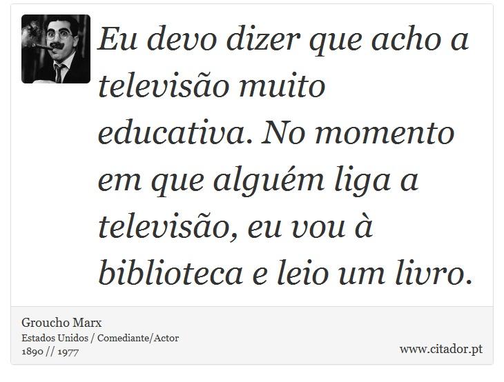Eu devo dizer que acho a televisão muito educativa. No momento em que alguém liga a televisão, eu vou à biblioteca e leio um livro. - Groucho Marx - Frases