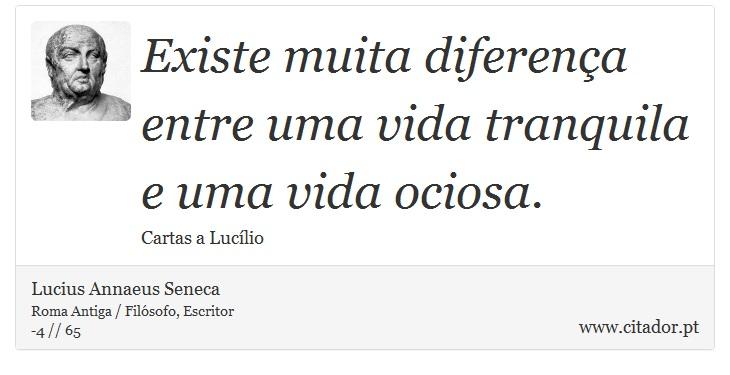 Existe muita diferença entre uma vida tranquila e uma vida ociosa. - Lucius Annaeus Seneca - Frases