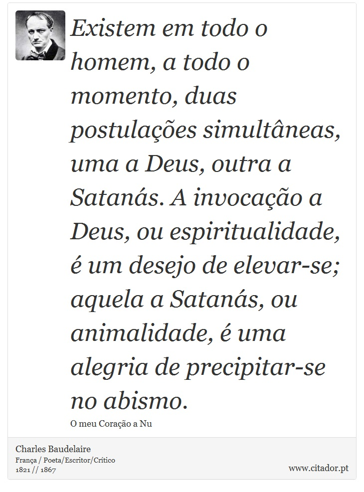 Existem em todo o homem, a todo o momento, duas postulações simultâneas, uma a Deus, outra a Satanás. A invocação a Deus, ou espiritualidade, é um desejo de elevar-se; aquela a Satanás, ou animalidade, é uma alegria de precipitar-se no abismo. - Charles Baudelaire - Frases