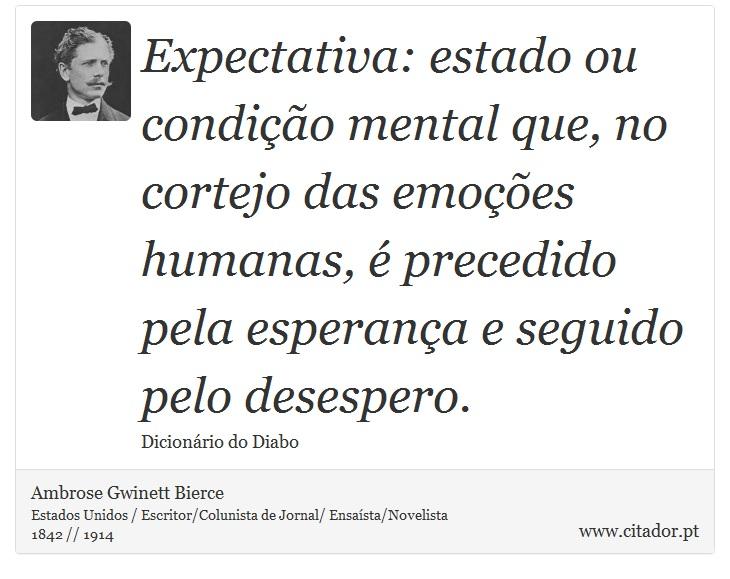 Expectativa: estado ou condição mental que, no cortejo das emoções humanas, é precedido pela esperança e seguido pelo desespero. - Ambrose Gwinett Bierce - Frases