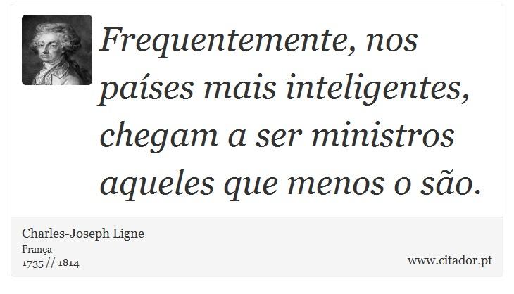 Frequentemente, nos países mais inteligentes, chegam a ser ministros aqueles que menos o são. - Charles-Joseph Ligne - Frases