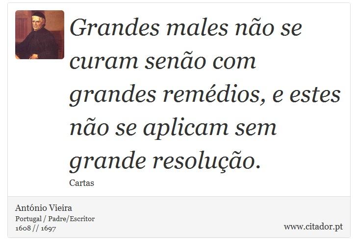 Grandes males não se curam senão com grandes remédios, e estes não se aplicam sem grande resolução. - António Vieira - Frases
