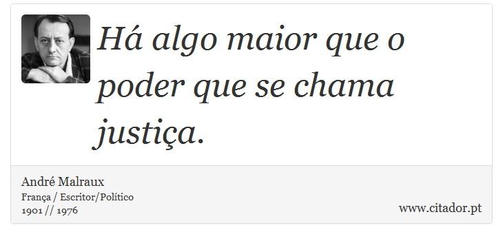 Há algo maior que o poder que se chama justiça. - André Malraux - Frases