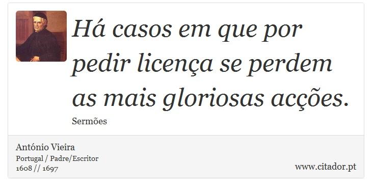 Há casos em que por pedir licença se perdem as mais gloriosas acções. - António Vieira - Frases