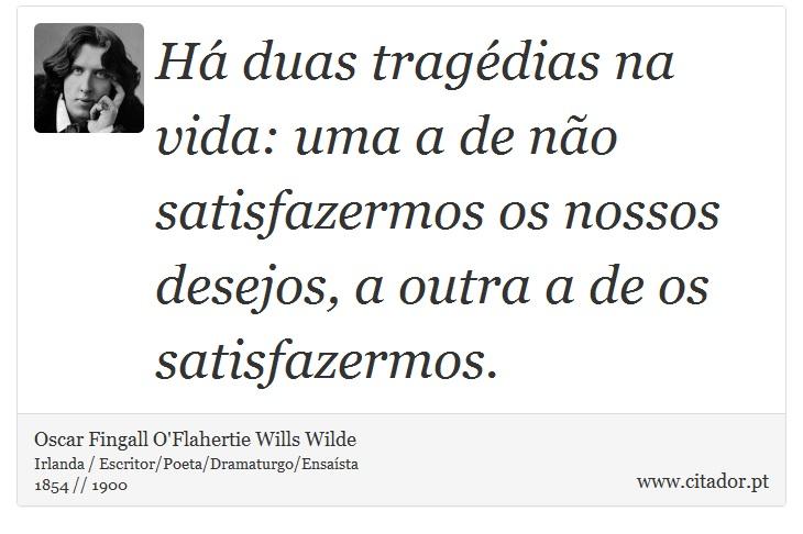 Há duas tragédias na vida: uma a de não satisfazermos os nossos desejos, a outra a de os satisfazermos. - Oscar Fingall O'Flahertie Wills Wilde - Frases