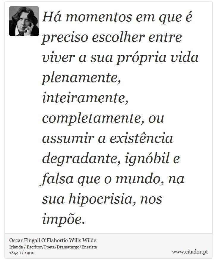Há momentos em que é preciso escolher entre viver a sua própria vida plenamente, inteiramente, completamente, ou assumir a existência degradante, ignóbil e falsa que o mundo, na sua hipocrisia, nos impõe. - Oscar Fingall O'Flahertie Wills Wilde - Frases